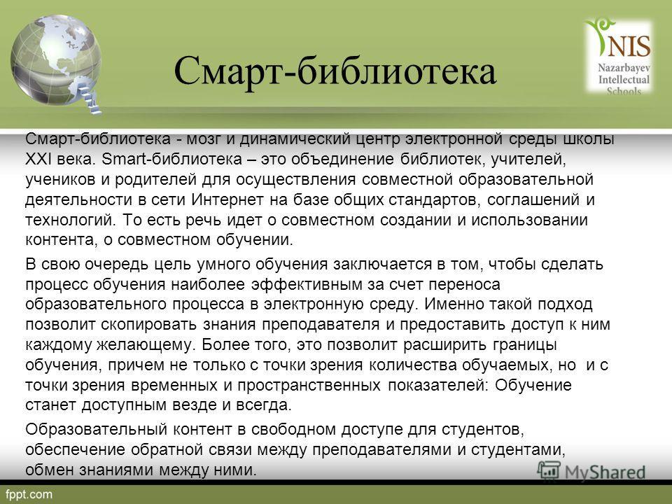 Смарт-библиотека - мозг и динамический центр электронной среды школы ХХІ века. Smart-библиотека – это объединение библиотек, учителей, учеников и родителей для осуществления совместной образовательной деятельности в сети Интернет на базе общих станда