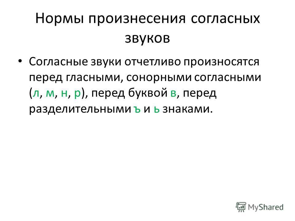 Нормы произнесения согласных звуков Согласные звуки отчетливо произносятся перед гласными, сонорными согласными (л, м, н, р), перед буквой в, перед разделительными ъ и ь знаками.