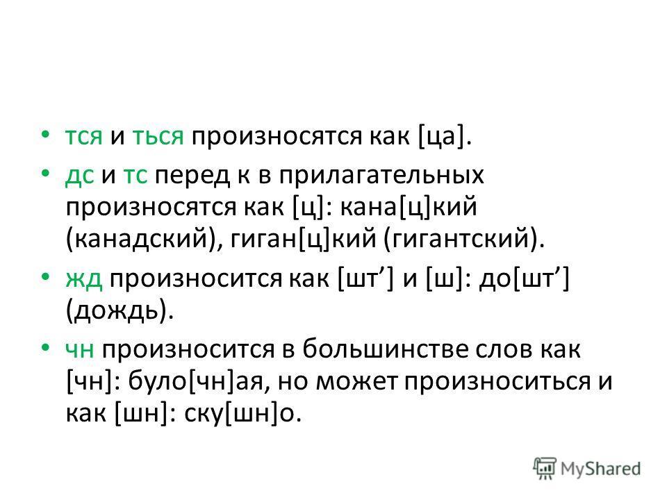 тся и ться произносятся как [ца]. дс и тс перед к в прилагательных произносятся как [ц]: кана[ц]кий (канадский), гиган[ц]кий (гигантский). жд произносится как [шт] и [ш]: до[шт] (дождь). чн произносится в большинстве слов как [чн]: було[чн]ая, но мож