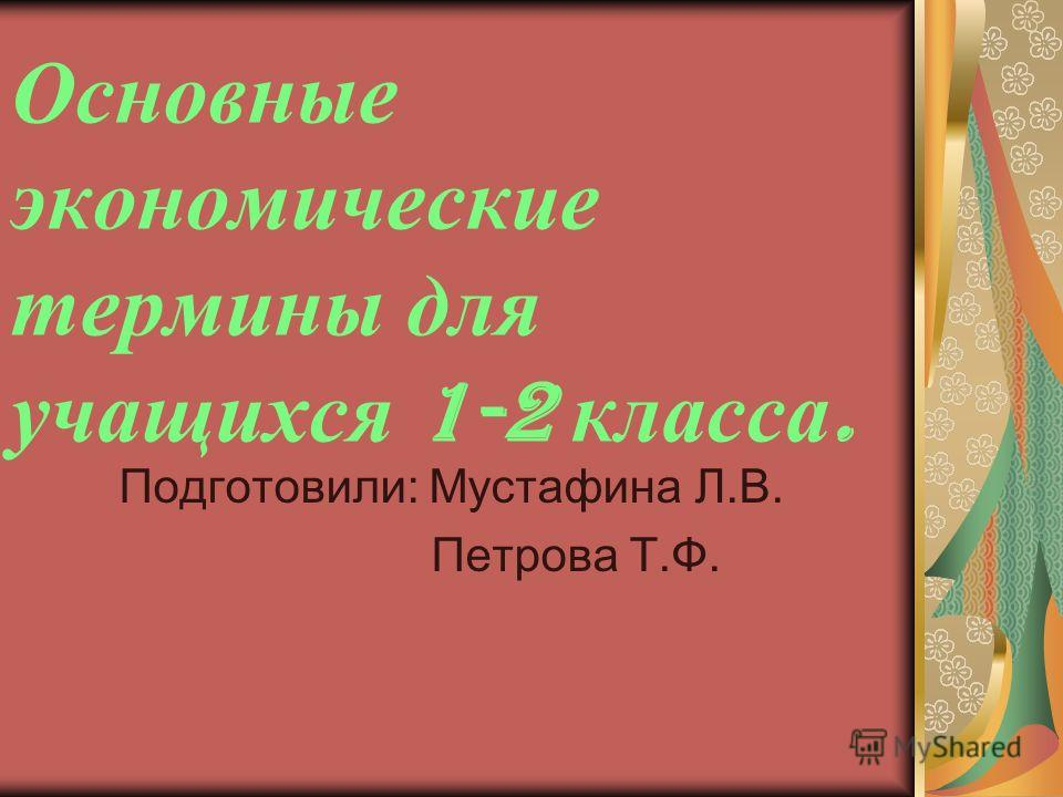 Основные экономические термины для учащихся 1-2 класса. Подготовили: Мустафина Л.В. Петрова Т.Ф.