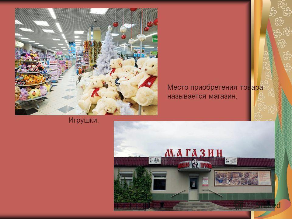 Игрушки. Место приобретения товара называется магазин.