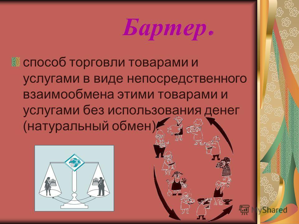 Бартер. способ торговли товарами и услугами в виде непосредственного взаимообмена этими товарами и услугами без использования денег (натуральный обмен).