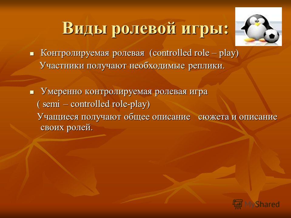 Виды ролевой игры: Контролируемая ролевая (controlled role – play) Контролируемая ролевая (controlled role – play) Участники получают необходимые реплики. Участники получают необходимые реплики. Умеренно контролируемая ролевая игра Умеренно контролир