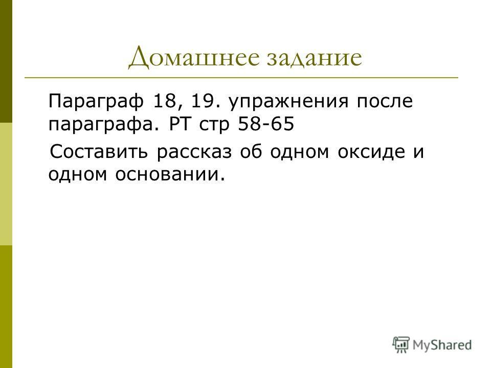Домашнее задание Параграф 18, 19. упражнения после параграфа. РТ стр 58-65 Составить рассказ об одном оксиде и одном основании.