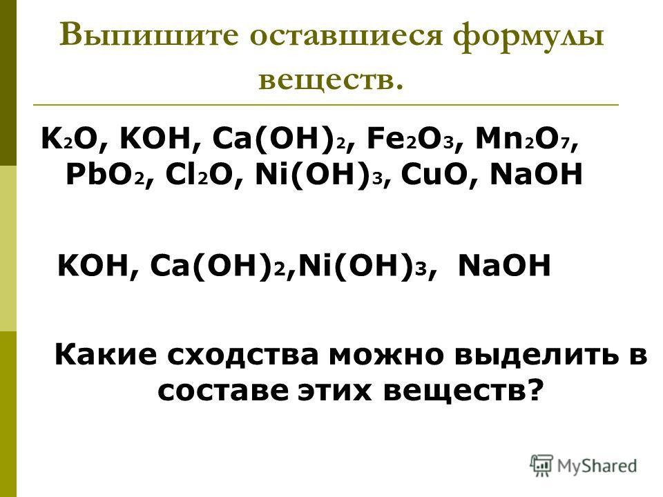 Выпишите оставшиеся формулы веществ. K 2 O, KOH, Ca(OH) 2, Fe 2 O 3, Mn 2 O 7, PbO 2, Cl 2 O, Ni(OH) 3, CuO, NaOH KOH, Ca(OH) 2,Ni(OH) 3, NaOH Какие сходства можно выделить в составе этих веществ?