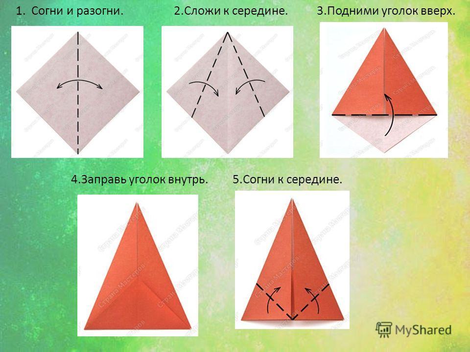 1. Согни и разогни.2.Сложи к середине.3.Подними уголок вверх. 4.Заправь уголок внутрь.5.Согни к середине.