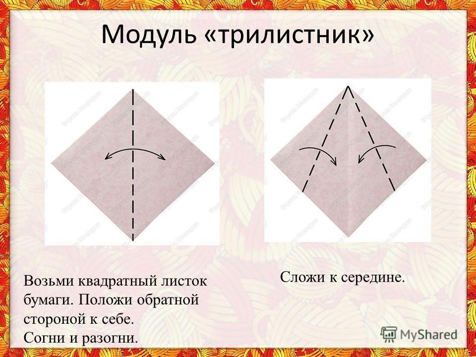 Модуль «трилистник» Возьми квадратный листок бумаги. Положи обратной стороной к себе. Согни и разогни. Сложи к середине.