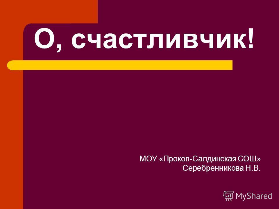 О, счастливчик! МОУ «Прокоп-Салдинская СОШ» Серебренникова Н.В.