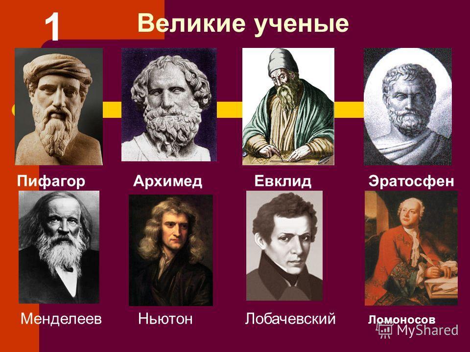 Великие ученые Пифагор Архимед Евклид Эратосфен Менделеев Ньютон Лобачевский Ломоносов 1