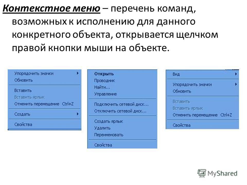 Контекстное меню – перечень команд, возможных к исполнению для данного конкретного объекта, открывается щелчком правой кнопки мыши на объекте.