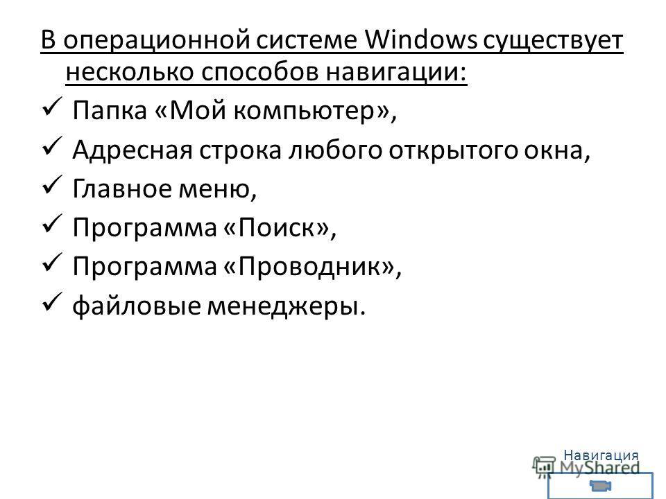 В операционной системе Windows существует несколько способов навигации: Папка «Мой компьютер», Адресная строка любого открытого окна, Главное меню, Программа «Поиск», Программа «Проводник», файловые менеджеры. Навигация