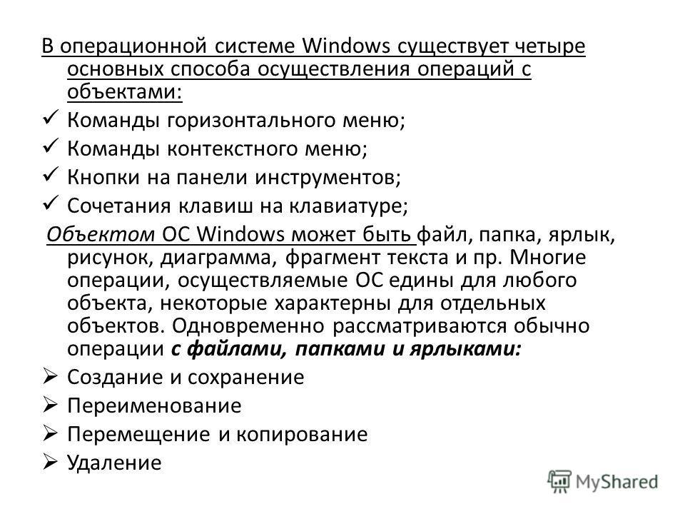В операционной системе Windows существует четыре основных способа осуществления операций с объектами: Команды горизонтального меню; Команды контекстного меню; Кнопки на панели инструментов; Сочетания клавиш на клавиатуре; Объектом ОС Windows может бы