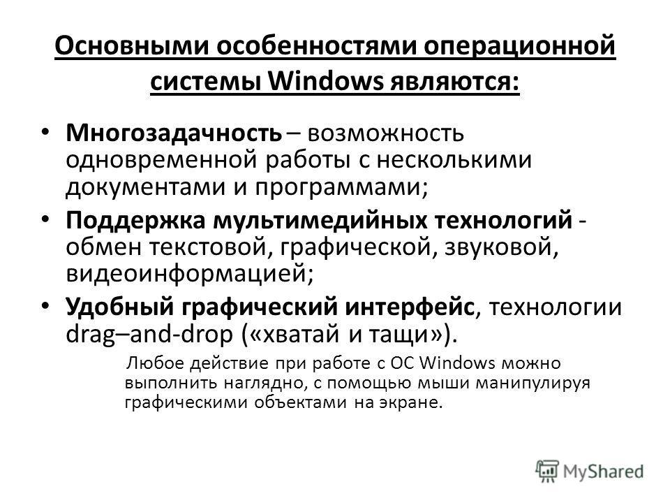 Основными особенностями операционной системы Windows являются: Многозадачность – возможность одновременной работы с несколькими документами и программами; Поддержка мультимедийных технологий - обмен текстовой, графической, звуковой, видеоинформацией;