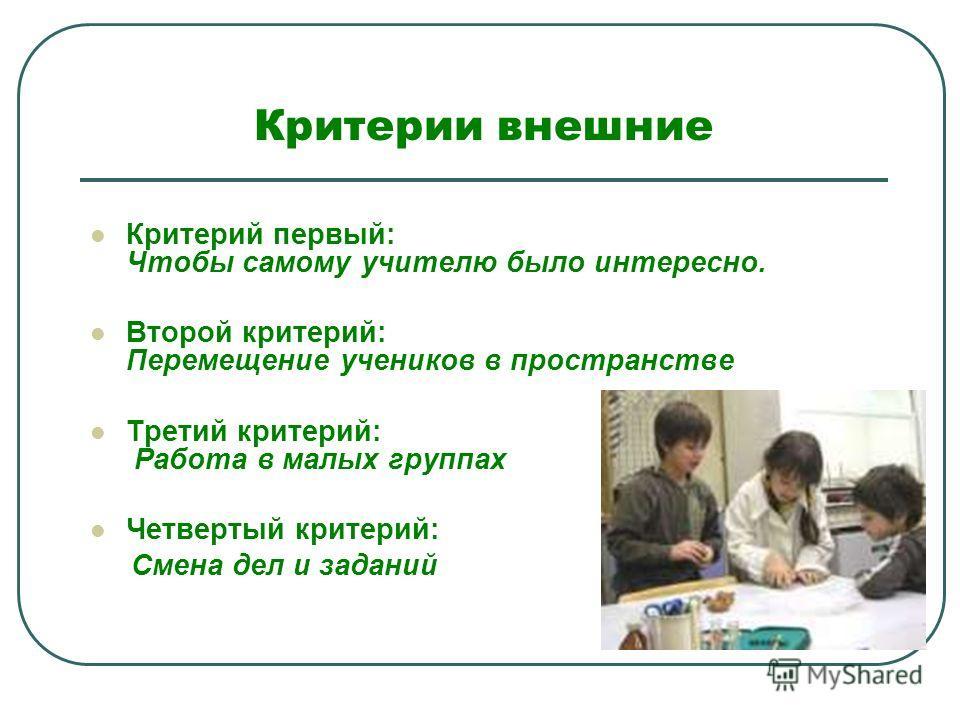 Критерии внешние Критерий первый: Чтобы самому учителю было интересно. Второй критерий: Перемещение учеников в пространстве Третий критерий: Работа в малых группах Четвертый критерий: Смена дел и заданий