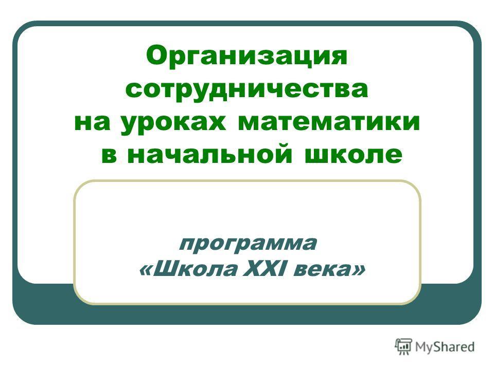 Организация сотрудничества на уроках математики в начальной школе программа «Школа XXI века»