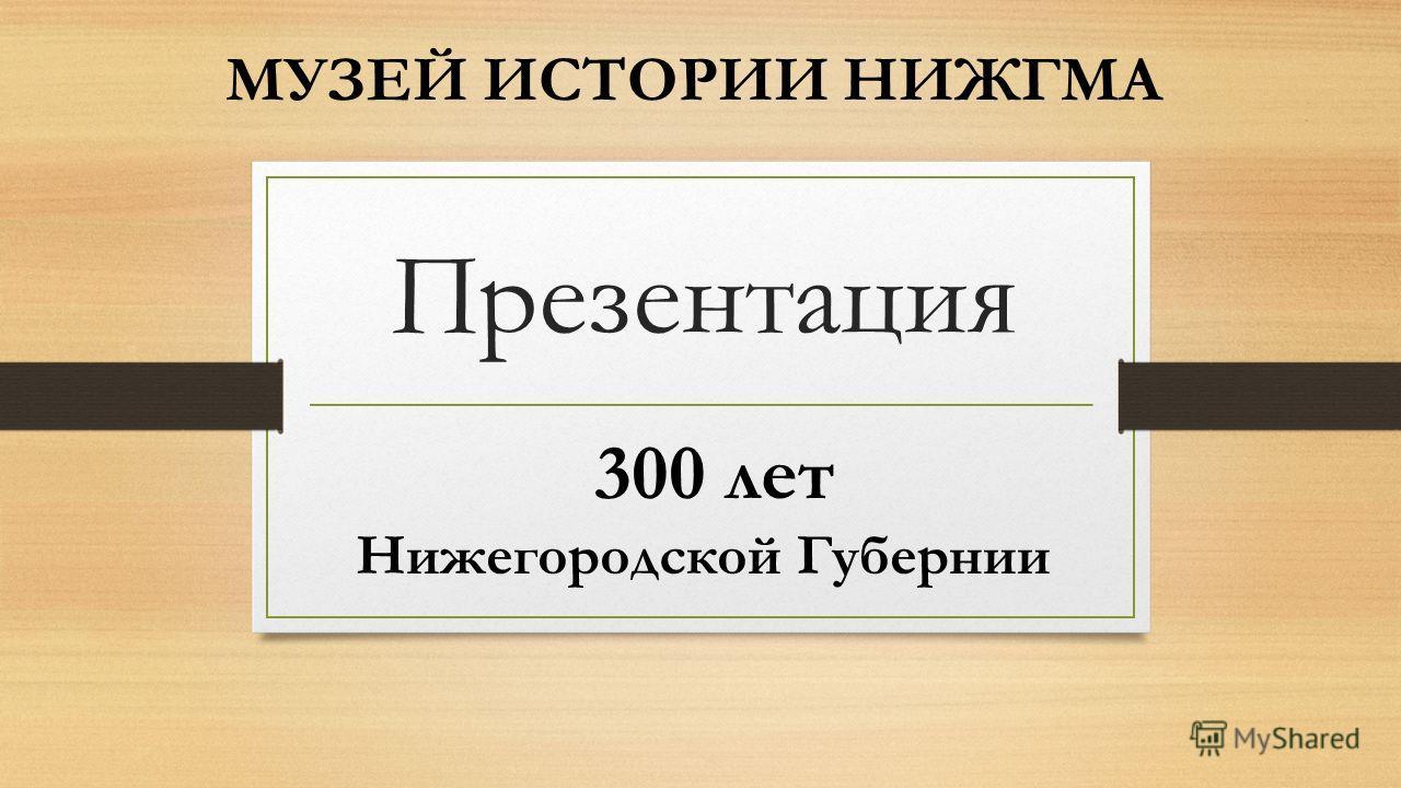 Презентация МУЗЕЙ ИСТОРИИ НИЖГМА 300 лет Нижегородской Губернии