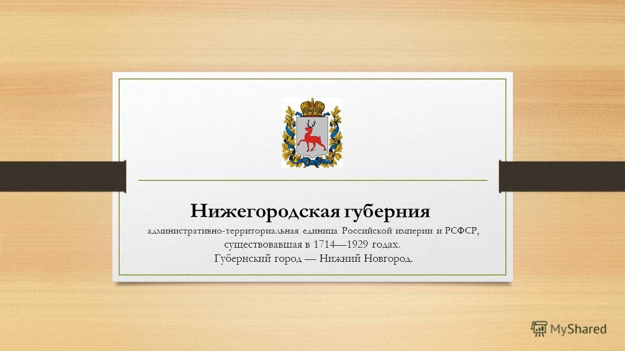 Нижегородская губерния административно-территориальная единица Российской империи и РСФСР, существовавшая в 17141929 годах. Губернский город Нижний Новгород.