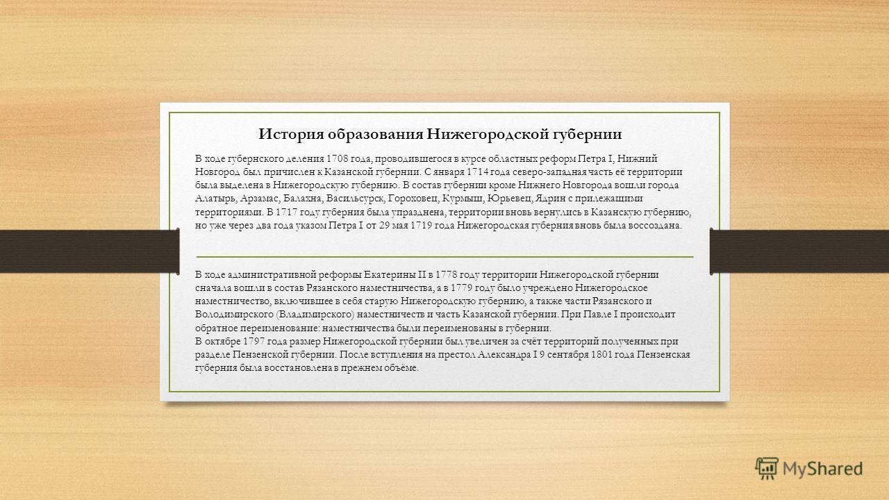 История образования Нижегородской губернии В ходе губернского деления 1708 года, проводившегося в курсе областных реформ Петра I, Нижний Новгород был причислен к Казанской губернии. С января 1714 года северо-западная часть её территории была выделена
