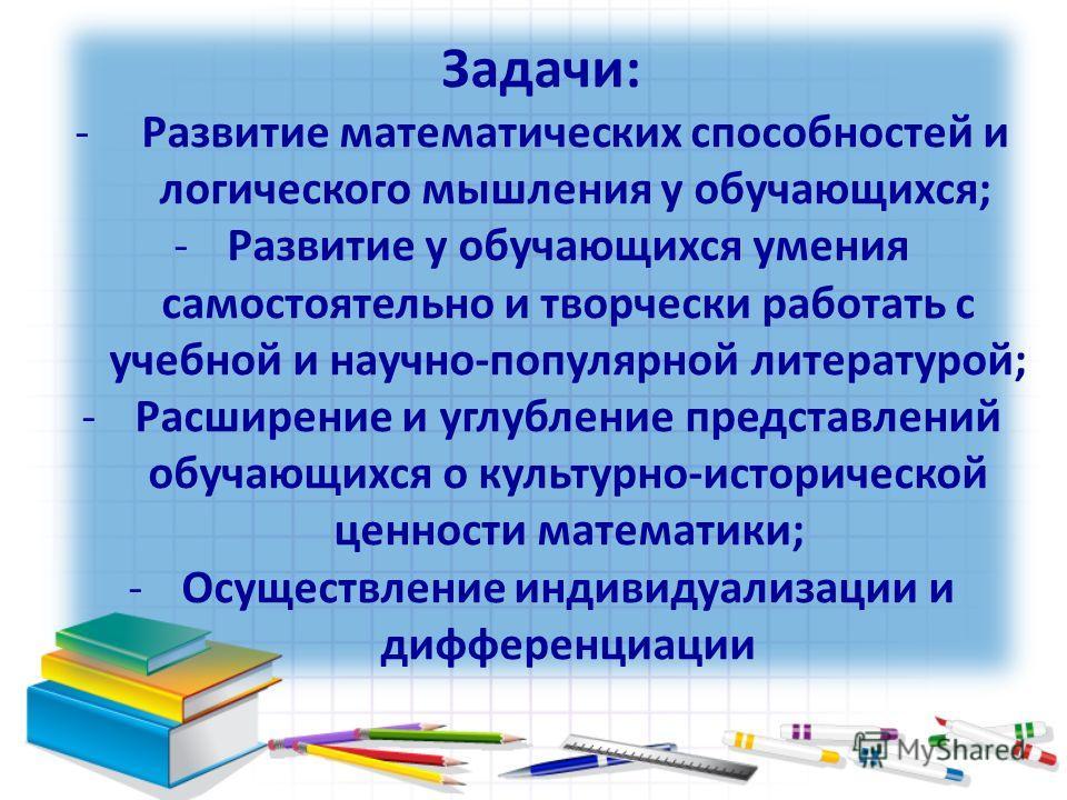 Задачи: -Развитие математических способностей и логического мышления у обучающихся; -Развитие у обучающихся умения самостоятельно и творчески работать с учебной и научно-популярной литературой; -Расширение и углубление представлений обучающихся о кул