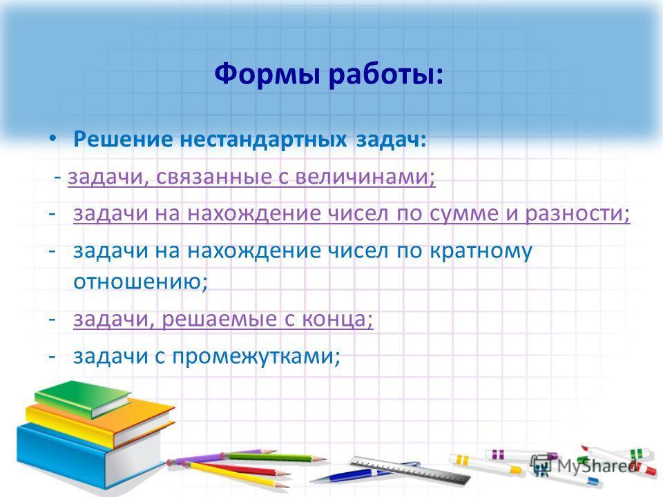 Решение нестандартных задач: - задачи, связанные с величинами;задачи, связанные с величинами; -задачи на нахождение чисел по сумме и разности;задачи на нахождение чисел по сумме и разности; -задачи на нахождение чисел по кратному отношению; -задачи,