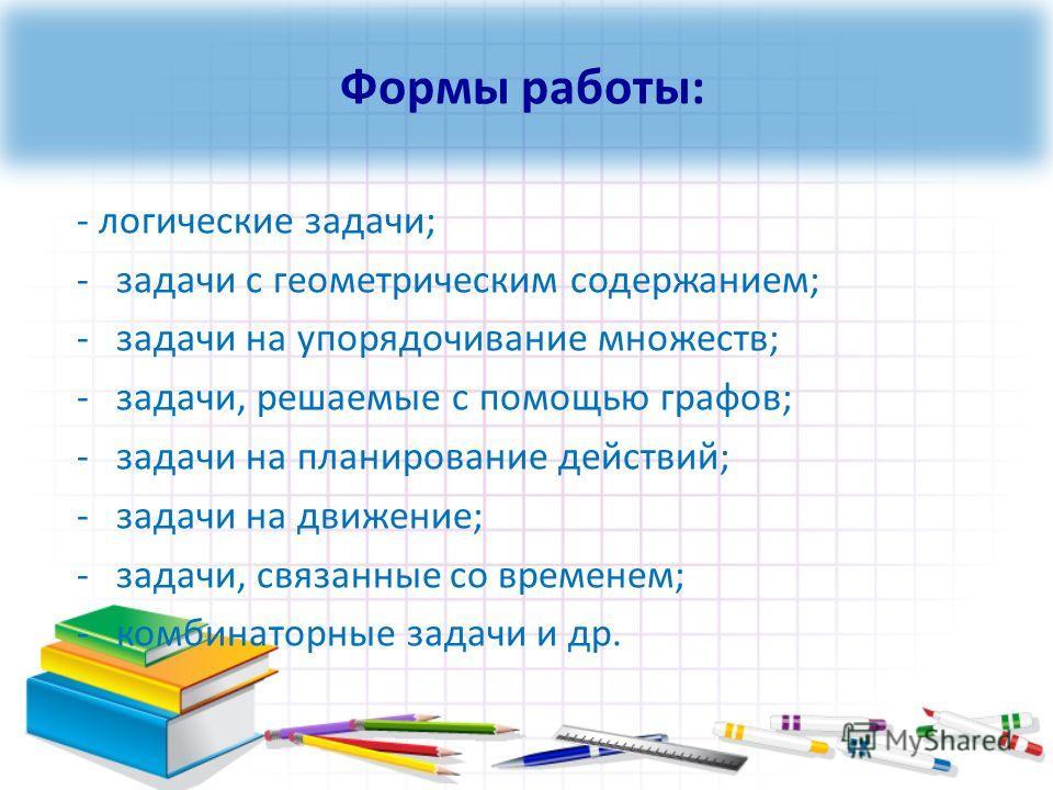 - логические задачи; -задачи с геометрическим содержанием; -задачи на упорядочивание множеств; -задачи, решаемые с помощью графов; -задачи на планирование действий; -задачи на движение; -задачи, связанные со временем; -комбинаторные задачи и др. Форм