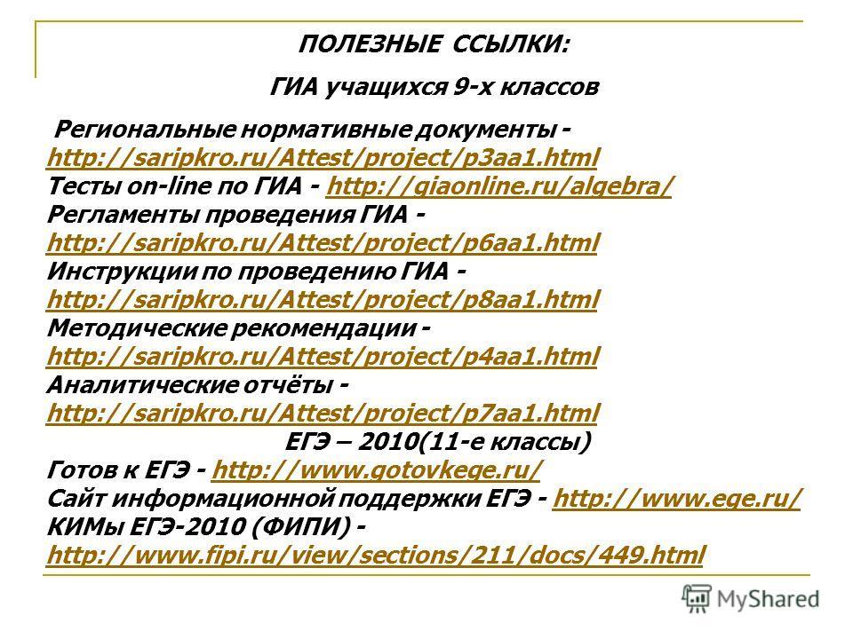 ПОЛЕЗНЫЕ ССЫЛКИ: ГИА учащихся 9-х классов Региональные нормативные документы - http://saripkro.ru/Attest/project/p3aa1.html http://saripkro.ru/Attest/project/p3aa1.html Тесты on-line по ГИА - http://giaonline.ru/algebra/http://giaonline.ru/algebra/ Р