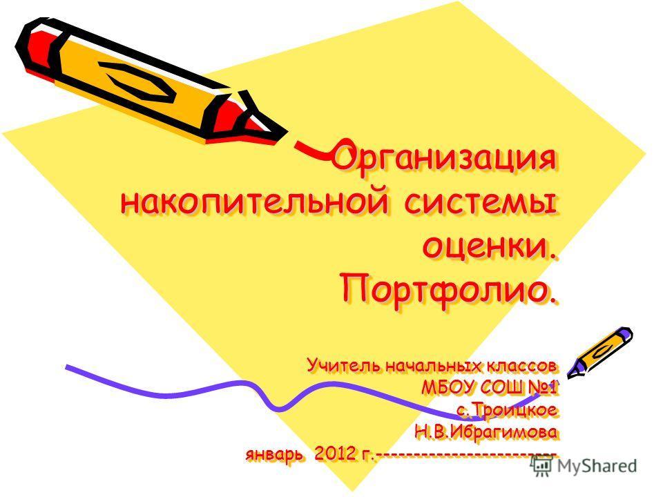 Организация накопительной системы оценки. Портфолио. Учитель начальных классов МБОУ СОШ 1 с.Троицкое Н.В.Ибрагимова январь 2012 г.------------------------