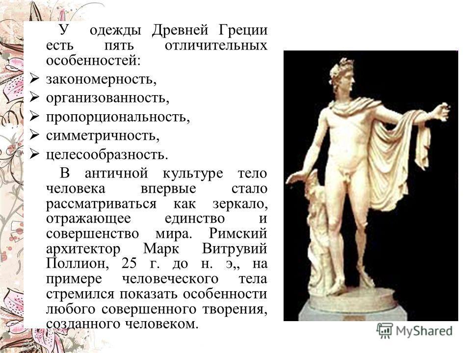 У одежды Древней Греции есть пять отличительных особенностей: з акономерность, о рганизованность, п ропорциональность, с имметричность, ц елесообразность. В античной культуре тело человека впервые стало рассматриваться как зеркало, отражающее единств