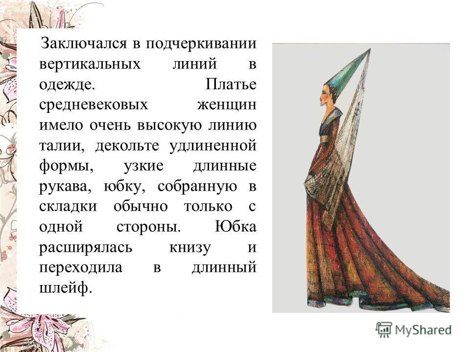 З аключался в подчеркивании вертикальных линий в одежде. Платье средневековых женщин имело очень высокую линию талии, декольте удлиненной формы, узкие длинные рукава, юбку, собранную в складки обычно только с одной стороны. Юбка расширялась книзу и п