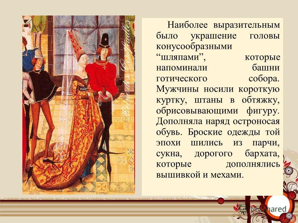 Наиболее выразительным было украшение головы конусообразными шляпами, которые напоминали башни готического собора. Мужчины носили короткую куртку, штаны в обтяжку, обрисовывающими фигуру. Дополняла наряд остроносая обувь. Броские одежды той эпохи шил