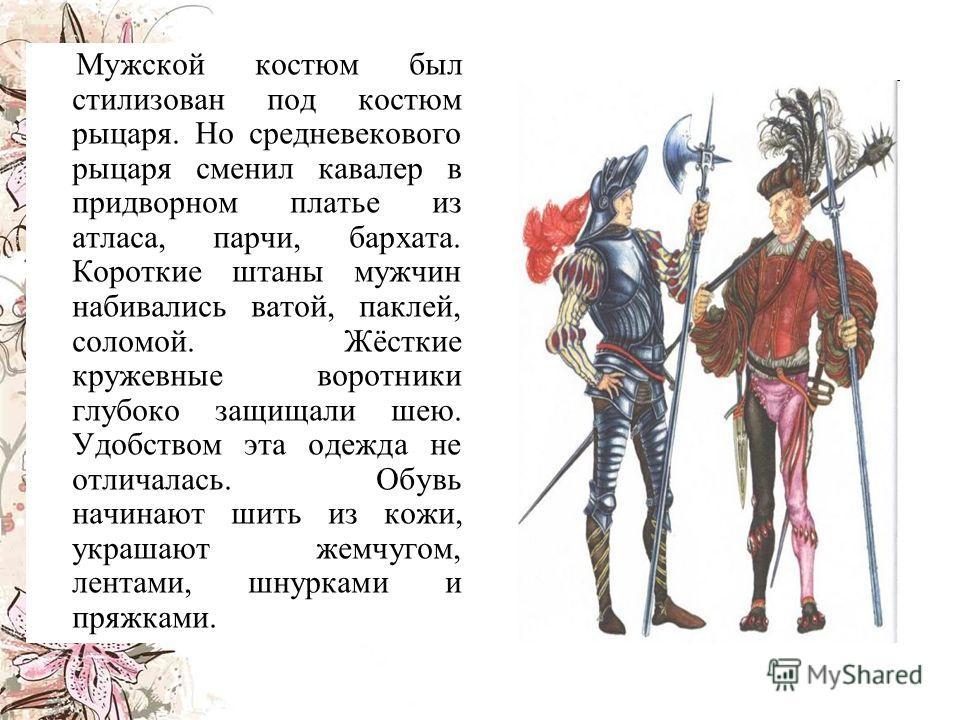 Мужской костюм был стилизован под костюм рыцаря. Но средневекового рыцаря сменил кавалер в придворном платье из атласа, парчи, бархата. Короткие штаны мужчин набивались ватой, паклей, соломой. Жёсткие кружевные воротники глубоко защищали шею. Удобств