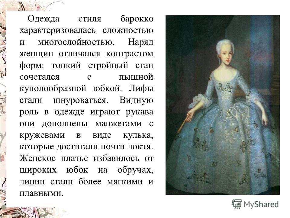 О дежда стиля барокко характеризовалась сложностью и многослойностью. Наряд женщин отличался контрастом форм: тонкий стройный стан сочетался с пышной куполообразной юбкой. Лифы стали шнуроваться. Видную роль в одежде играют рукава они дополнены манже