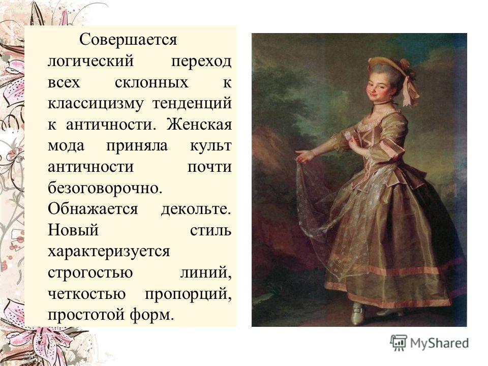 Совершается логический переход всех склонных к классицизму тенденций к античности. Женская мода приняла культ античности почти безоговорочно. Обнажается декольте. Новый стиль характеризуется строгостью линий, четкостью пропорций, простотой форм.