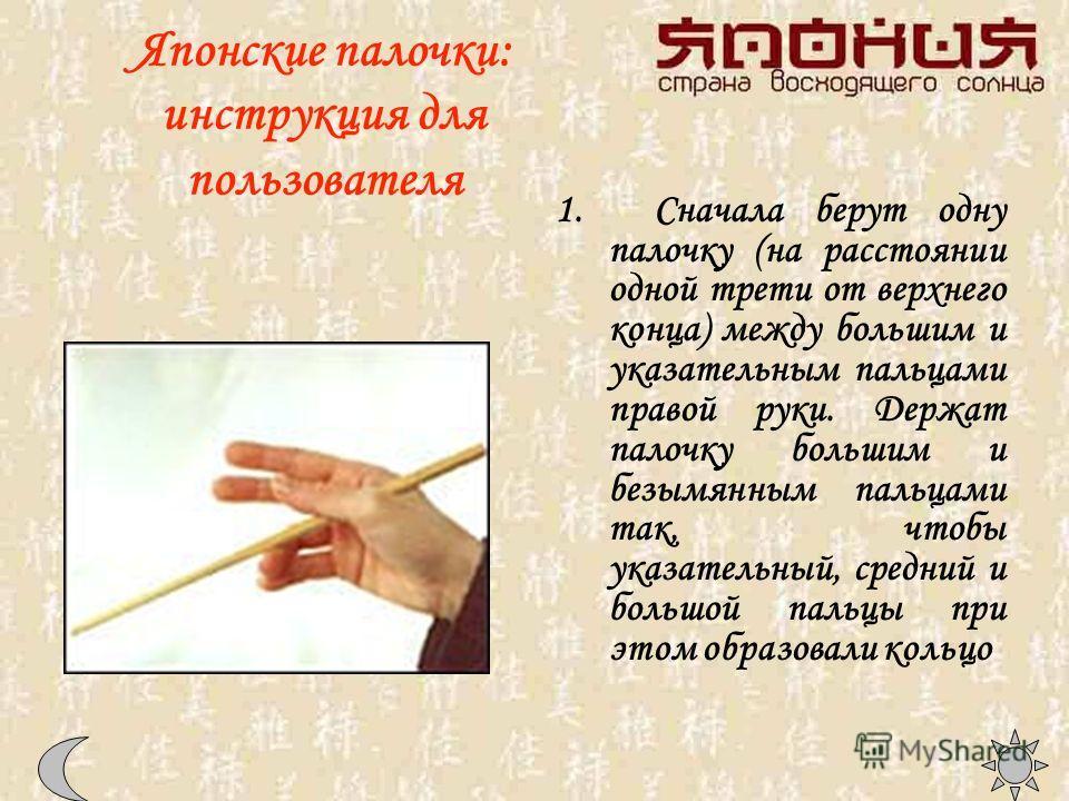 Японские палочки: инструкция для пользователя 1. Сначала берут одну палочку (на расстоянии одной трети от верхнего конца) между большим и указательным пальцами правой руки. Держат палочку большим и безымянным пальцами так, чтобы указательный, средний
