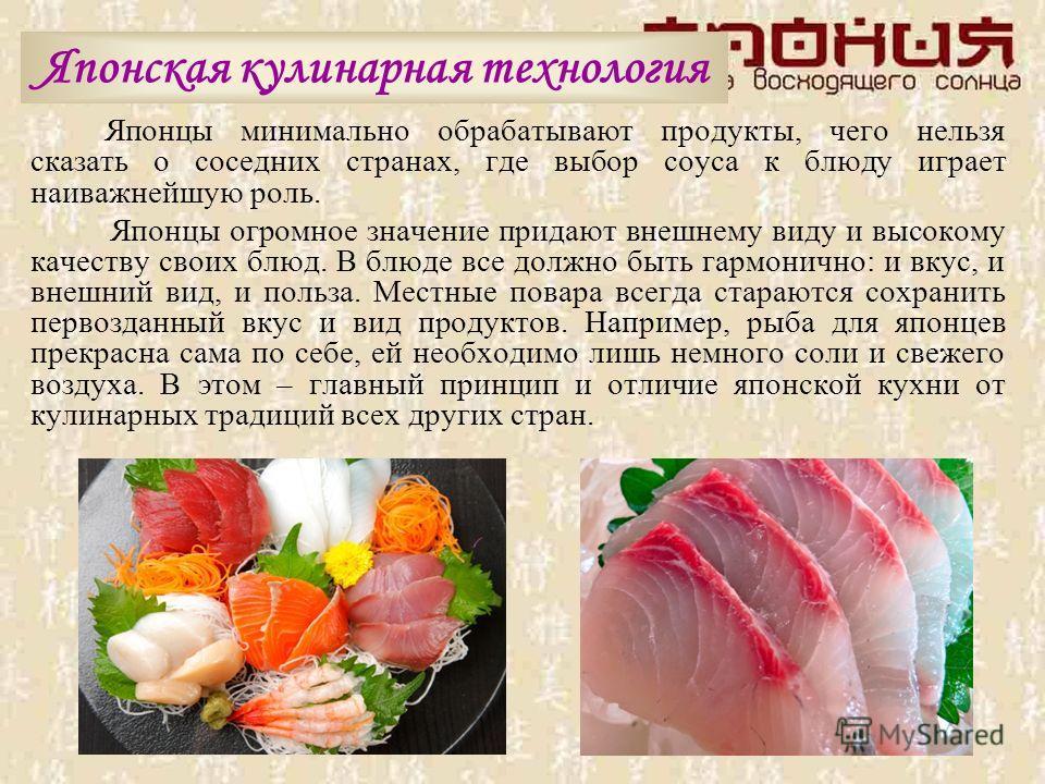 Японская кулинарная технология Японцы минимально обрабатывают продукты, чего нельзя сказать о соседних странах, где выбор соуса к блюду играет наиважнейшую роль. Японцы огромное значение придают внешнему виду и высокому качеству своих блюд. В блюде в