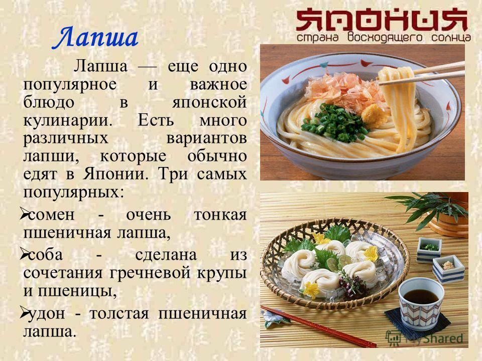 Лапша Лапша еще одно популярное и важное блюдо в японской кулинарии. Есть много различных вариантов лапши, которые обычно едят в Японии. Три самых популярных: сомен - очень тонкая пшеничная лапша, соба - сделана из сочетания гречневой крупы и пшеницы