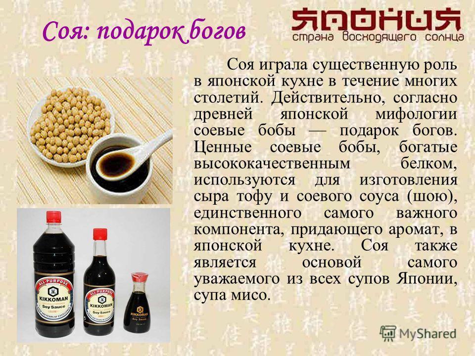 Соя: подарок богов Соя играла существенную роль в японской кухне в течение многих столетий. Действительно, согласно древней японской мифологии соевые бобы подарок богов. Ценные соевые бобы, богатые высококачественным белком, используются для изготовл
