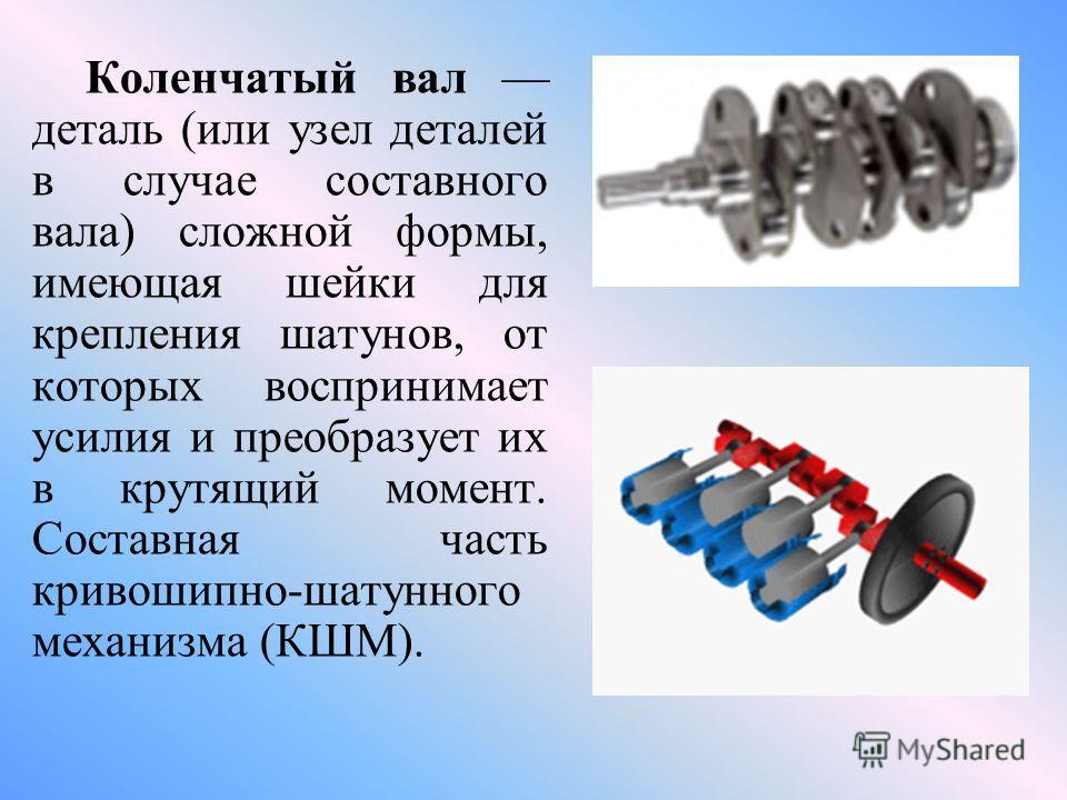 Коленчатый вал деталь (или узел деталей в случае составного вала) сложной формы, имеющая шейки для крепления шатунов, от которых воспринимает усилия и преобразует их в крутящий момент. Составная часть кривошипно-шатунного механизма (КШМ).
