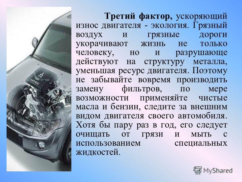 Третий фактор, ускоряющий износ двигателя - экология. Грязный воздух и грязные дороги укорачивают жизнь не только человеку, но и разрушающе действуют на структуру металла, уменьшая ресурс двигателя. Поэтому не забывайте вовремя производить замену фил