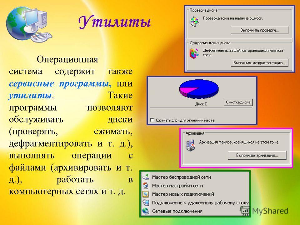 Утилиты Операционная система содержит также сервисные программы, или утилиты. Такие программы позволяют обслуживать диски (проверять, сжимать, дефрагментировать и т. д.), выполнять операции с файлами (архивировать и т. д.), работать в компьютерных се