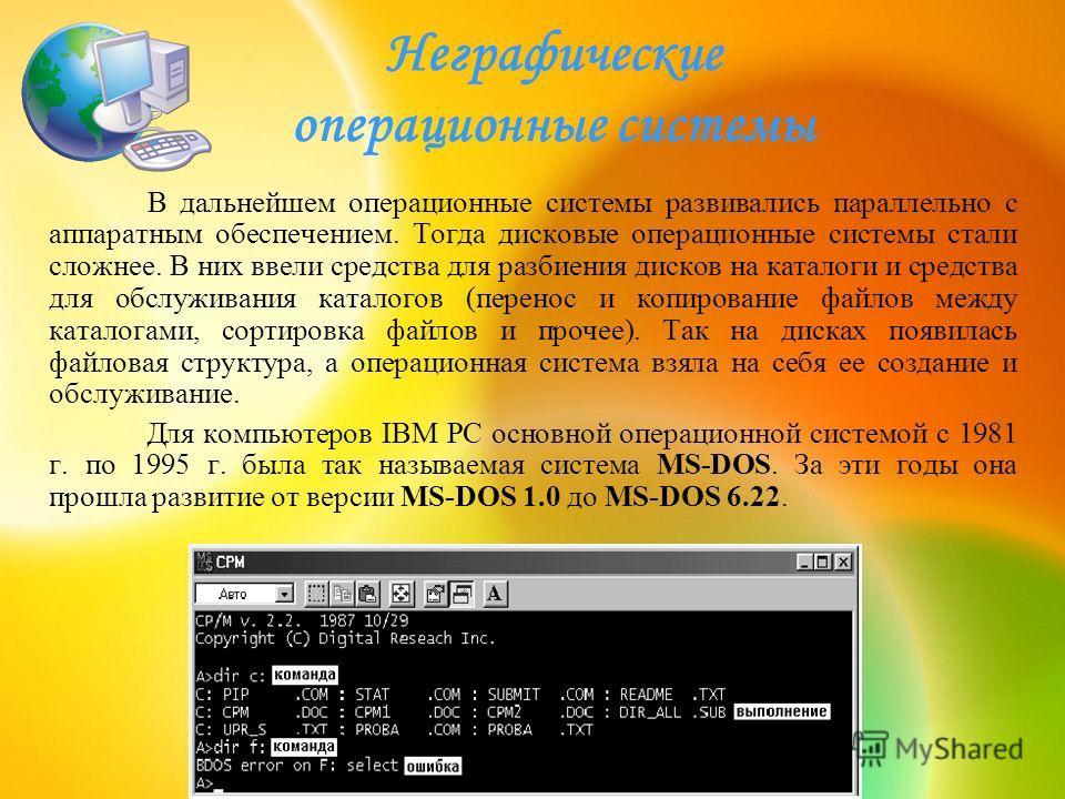 Неграфические операционные системы В дальнейшем операционные системы развивались параллельно с аппаратным обеспечением. Тогда дисковые операционные системы стали сложнее. В них ввели средства для разбиения дисков на каталоги и средства для обслуживан
