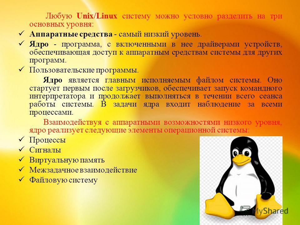 Любую Unix/Linux систему можно условно разделить на три основных уровня: Аппаратные средства - самый низкий уровень. Ядро - программа, с включенными в нее драйверами устройств, обеспечивающая доступ к аппаратным средствам системы для других программ.