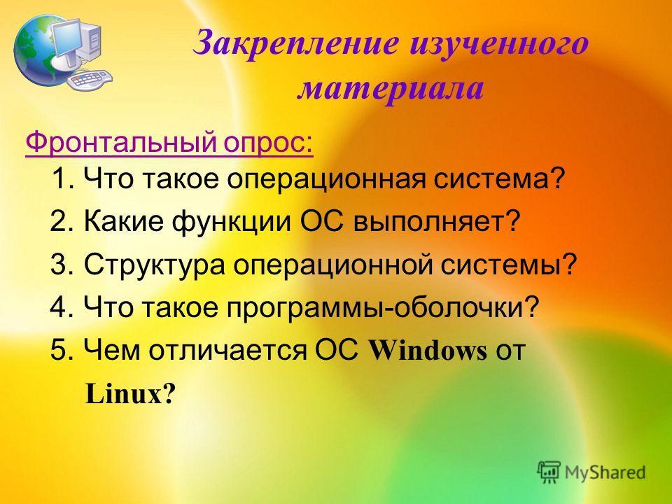 Закрепление изученного материала Фронтальный опрос: 1. Что такое операционная система? 2. Какие функции ОС выполняет? 3. Структура операционной системы? 4. Что такое программы-оболочки? 5. Чем отличается ОС Windows от Linux?