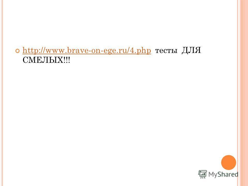 http://www.brave-on-ege.ru/4.php тесты ДЛЯ СМЕЛЫХ!!! http://www.brave-on-ege.ru/4.php