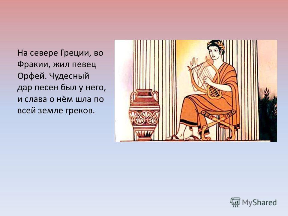 На севере Греции, во Фракии, жил певец Орфей. Чудесный дар песен был у него, и слава о нём шла по всей земле греков.