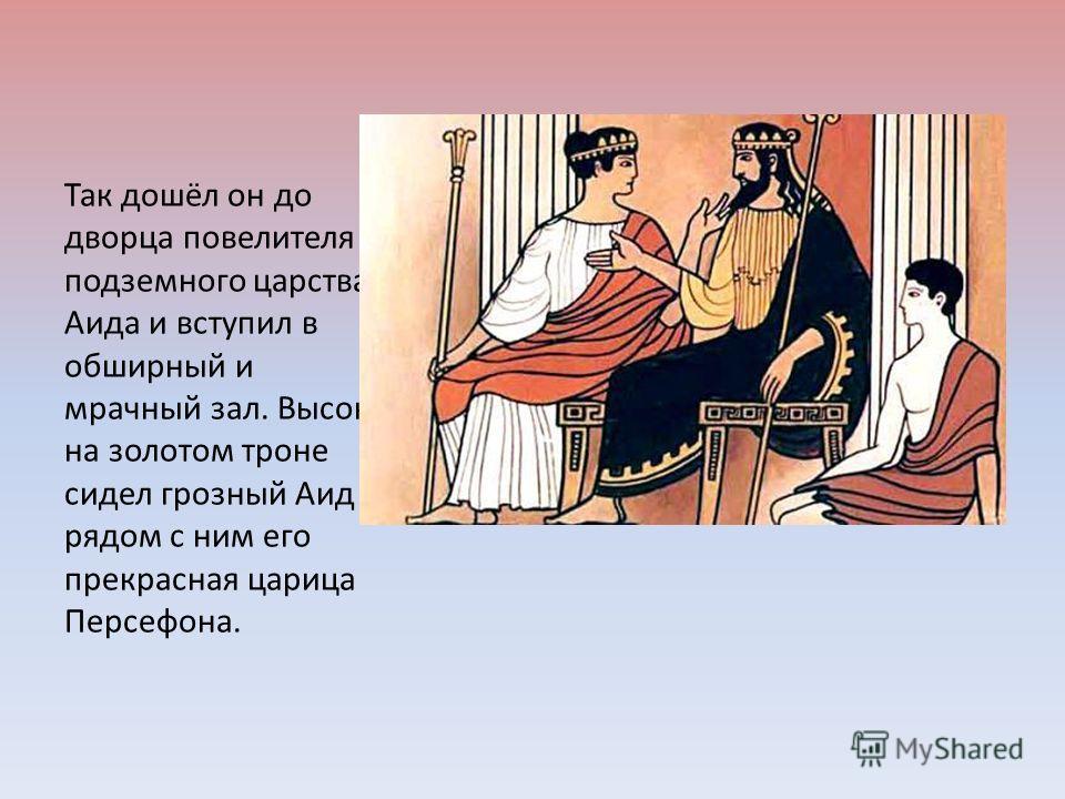 Так дошёл он до дворца повелителя подземного царства - Аида и вступил в обширный и мрачный зал. Высоко на золотом троне сидел грозный Аид и рядом с ним его прекрасная царица Персефона.
