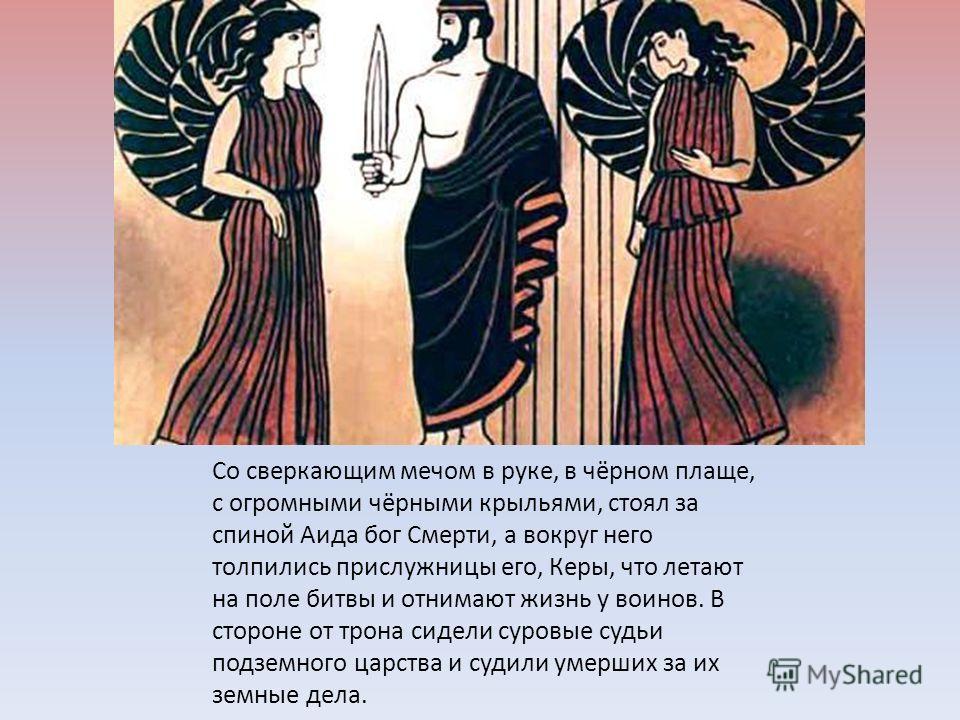 Со сверкающим мечом в руке, в чёрном плаще, с огромными чёрными крыльями, стоял за спиной Аида бог Смерти, а вокруг него толпились прислужницы его, Керы, что летают на поле битвы и отнимают жизнь у воинов. В стороне от трона сидели суровые судьи подз