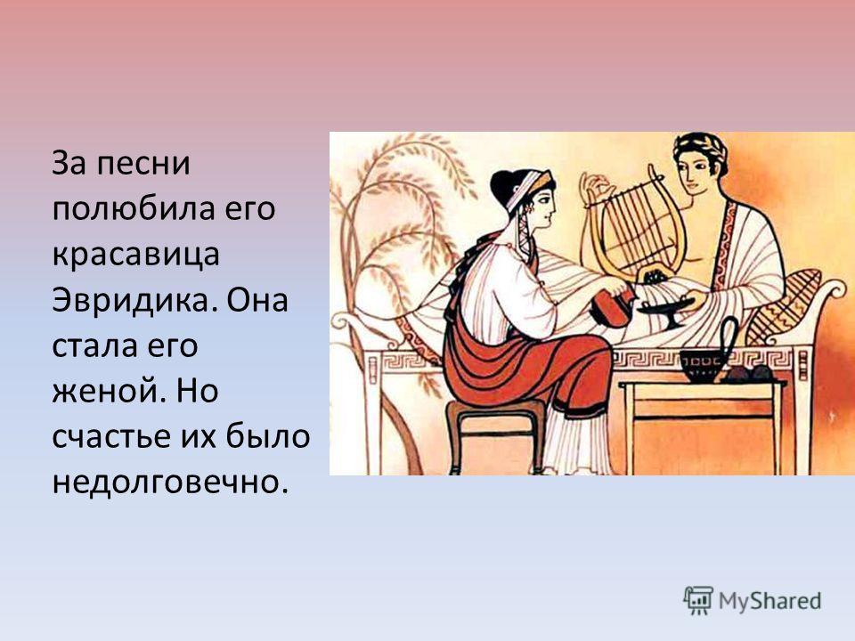 За песни полюбила его красавица Эвридика. Она стала его женой. Но счастье их было недолговечно.