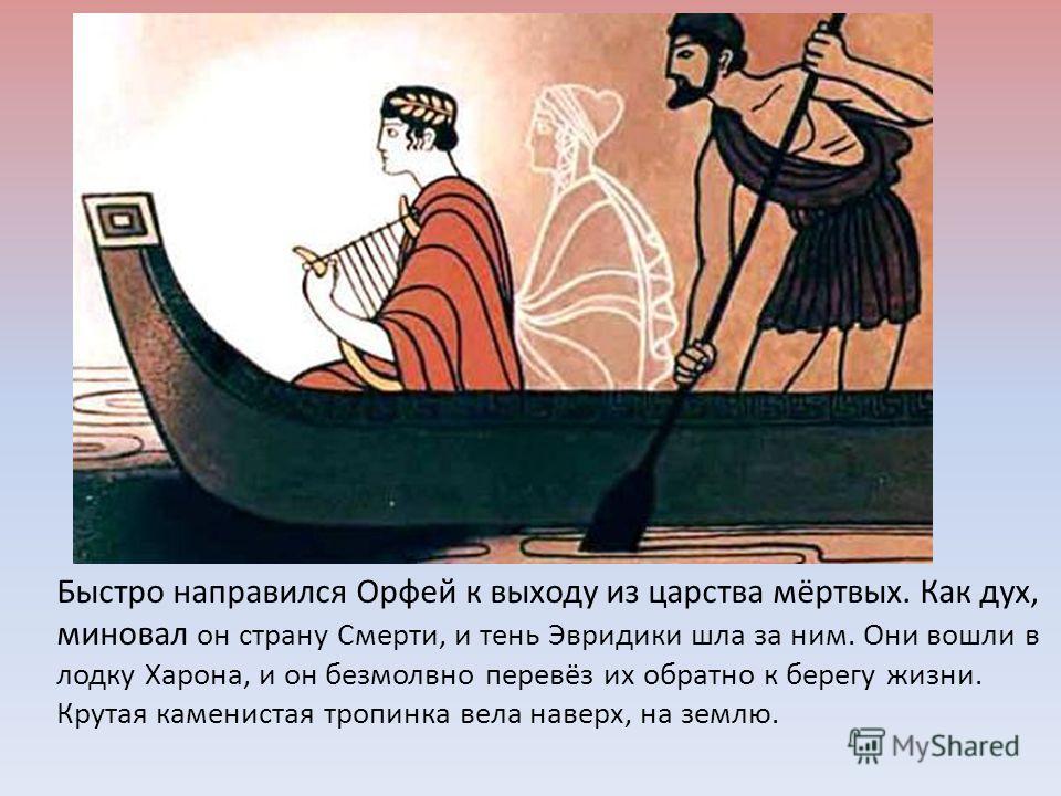 Быстро направился Орфей к выходу из царства мёртвых. Как дух, миновал он страну Смерти, и тень Эвридики шла за ним. Они вошли в лодку Харона, и он безмолвно перевёз их обратно к берегу жизни. Крутая каменистая тропинка вела наверх, на землю.