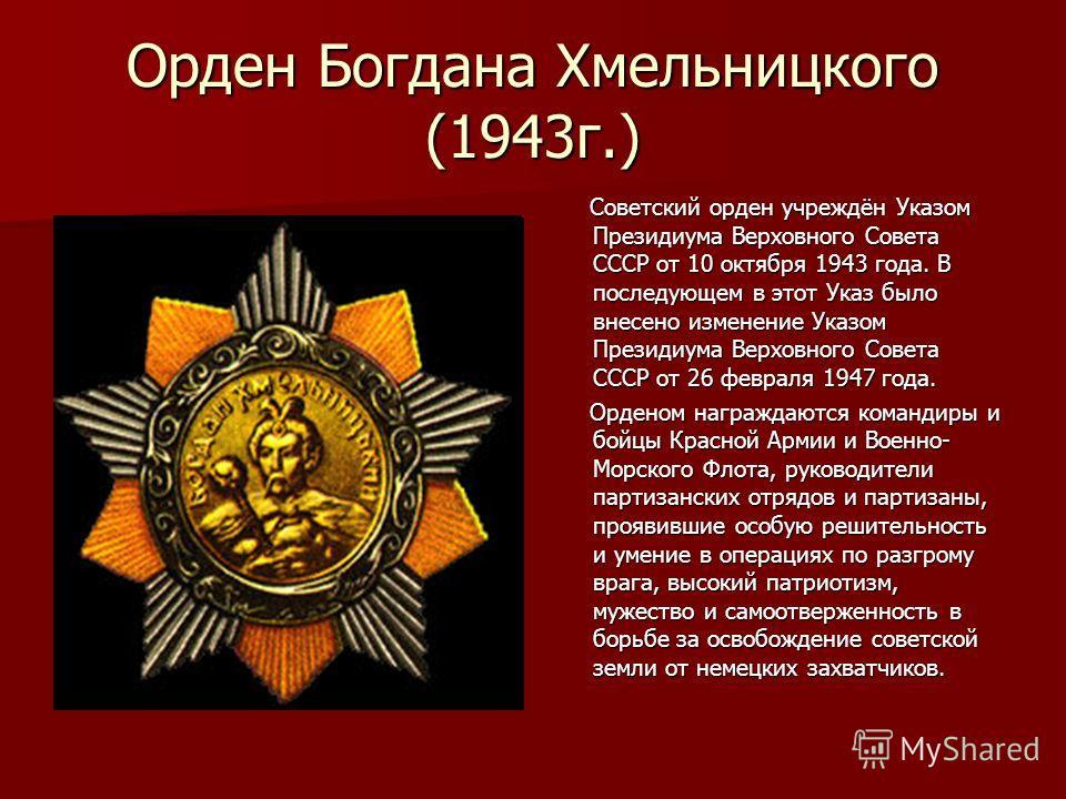 Орден Богдана Хмельницкого (1943г.) Советский орден учреждён Указом Президиума Верховного Совета СССР от 10 октября 1943 года. В последующем в этот Указ было внесено изменение Указом Президиума Верховного Совета СССР от 26 февраля 1947 года. Советски